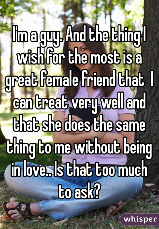 I'm a guy. And the thing I wish for the most is a great female friend that  I can treat very well and that she does the same thing to me without being in love.. Is that too much to ask?