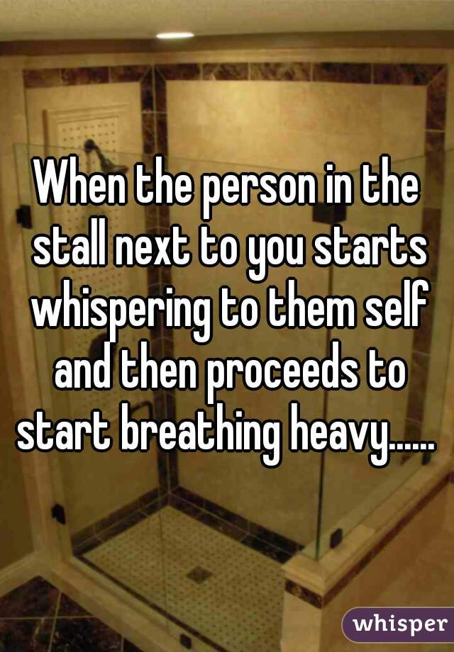 When the person in the stall next to you starts whispering to them self and then proceeds to start breathing heavy......