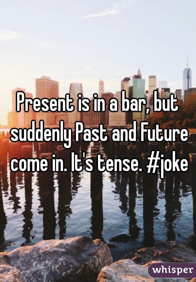 Present is in a bar, but suddenly Past and Future come in. It's tense. #joke