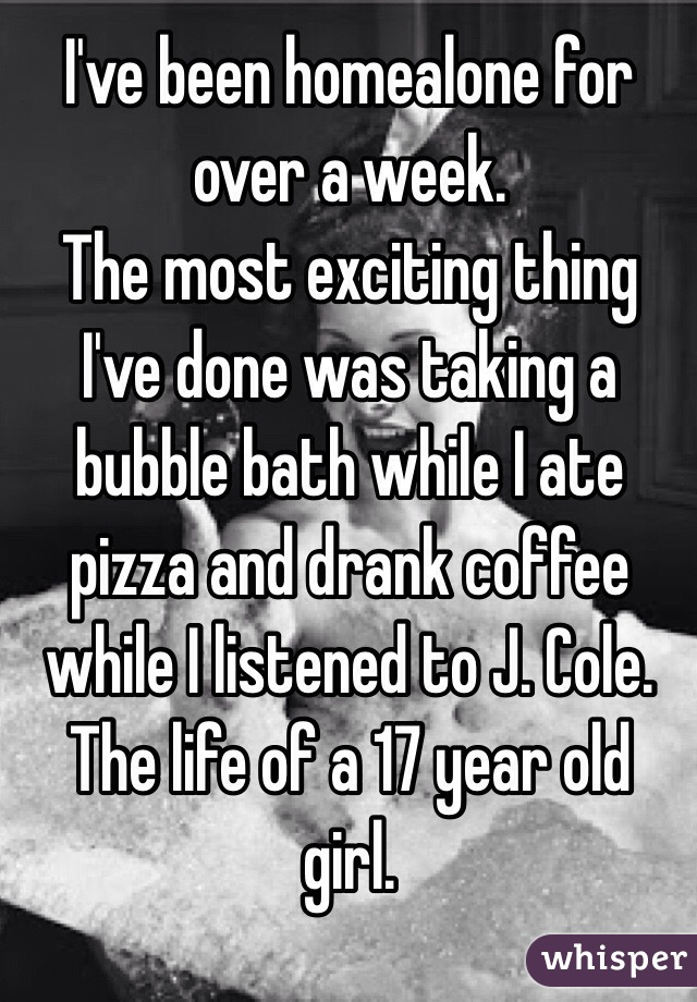 I've been homealone for over a week. The most exciting thing I've done was taking a bubble bath while I ate pizza and drank coffee while I listened to J. Cole.  The life of a 17 year old girl.