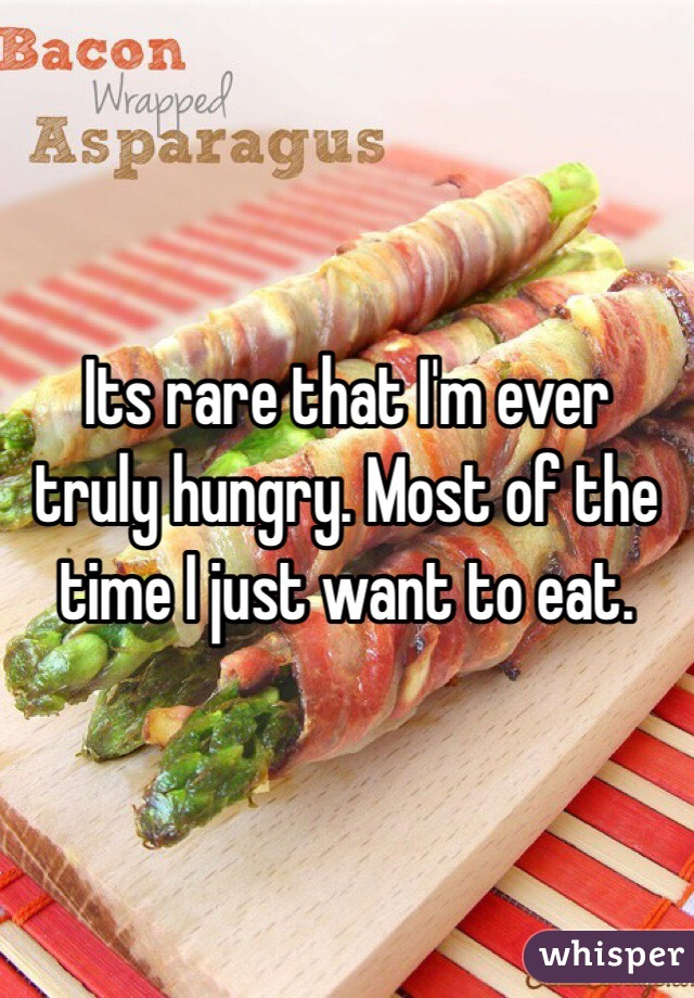 Its rare that I'm ever truly hungry. Most of the time I just want to eat.