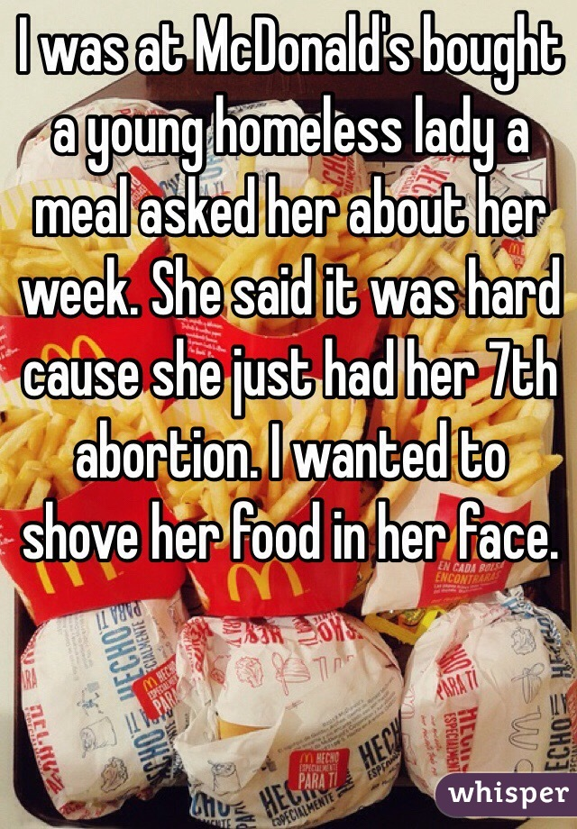 I was at McDonald's bought a young homeless lady a meal asked her about her week. She said it was hard cause she just had her 7th abortion. I wanted to shove her food in her face.