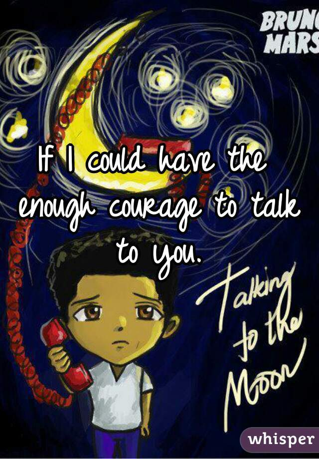 If I could have the enough courage to talk to you.