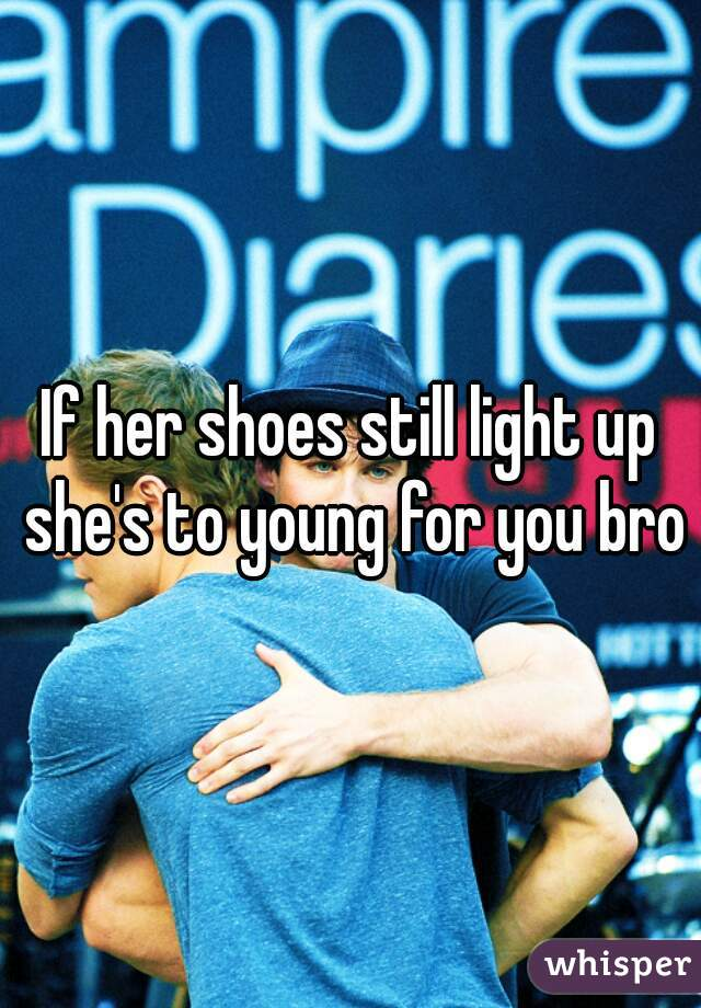 If her shoes still light up she's to young for you bro