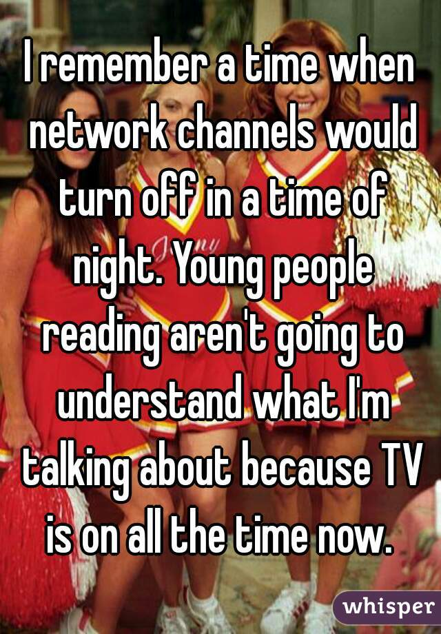 I remember a time when network channels would turn off in a time of night. Young people reading aren't going to understand what I'm talking about because TV is on all the time now.