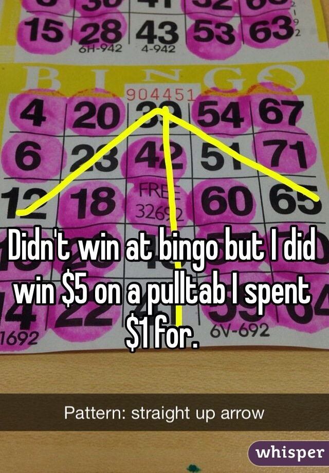 Didn't win at bingo but I did win $5 on a pulltab I spent $1 for.