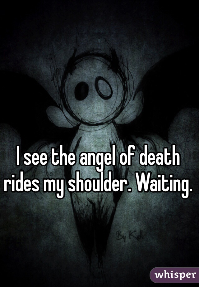 I see the angel of death rides my shoulder. Waiting.