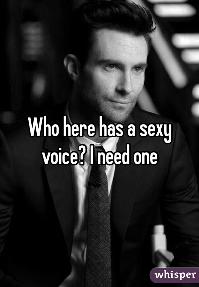 Who here has a sexy voice? I need one