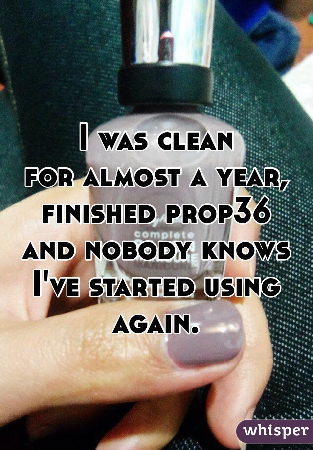 I was clean for almost a year, finished prop36 and nobody knows  I've started using again.
