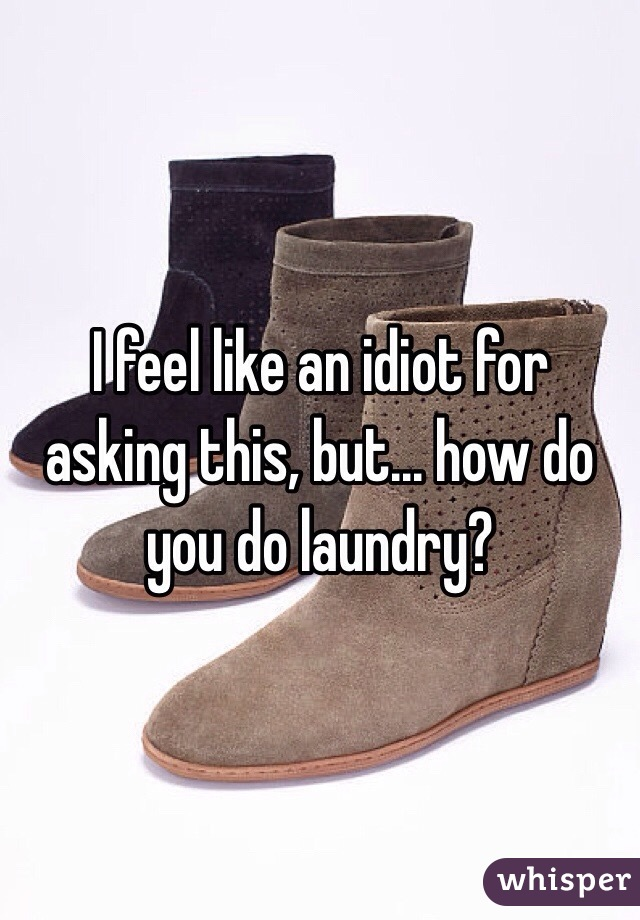 I feel like an idiot for asking this, but... how do you do laundry?