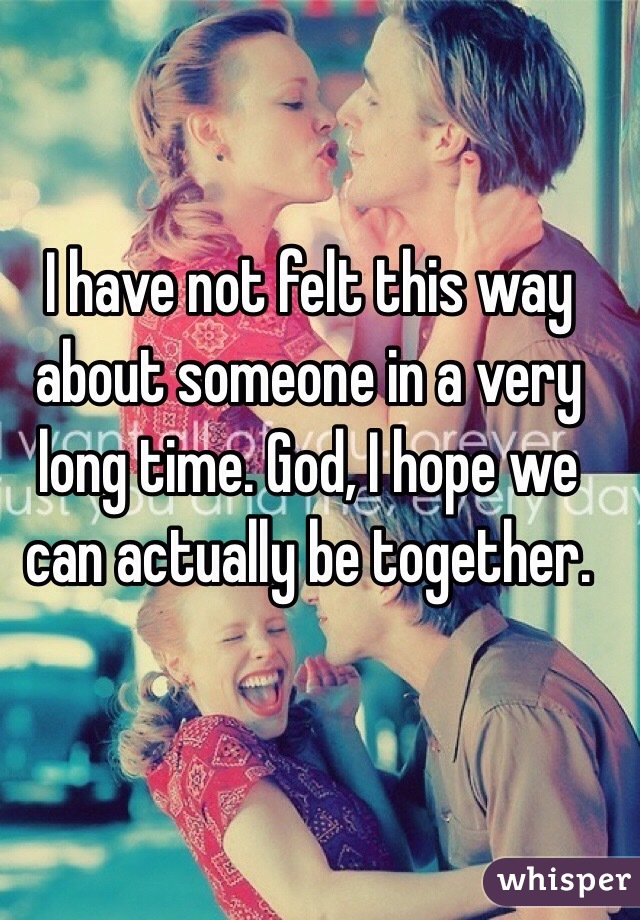 I have not felt this way about someone in a very long time. God, I hope we can actually be together.