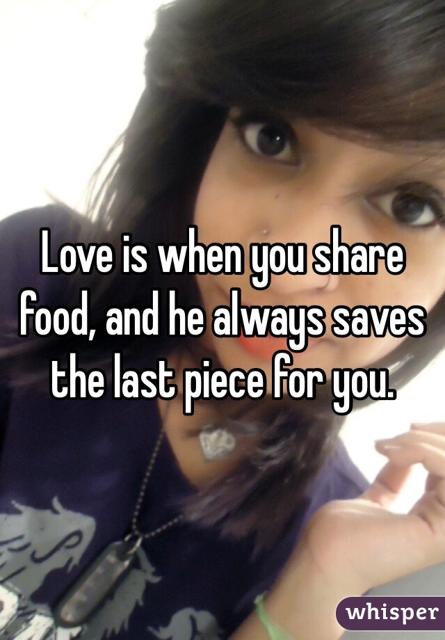 Love is when you share food, and he always saves the last piece for you.