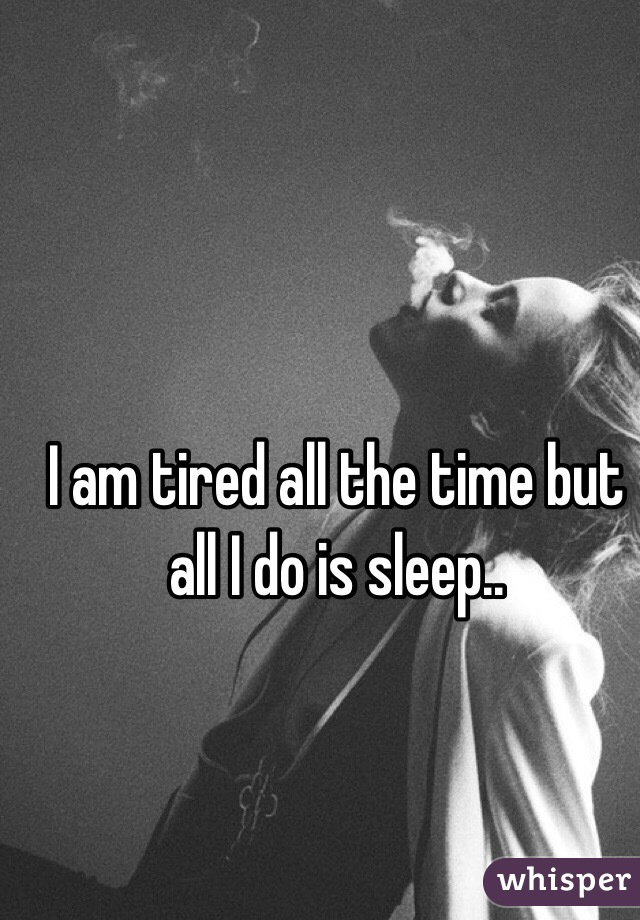 I am tired all the time but all I do is sleep..