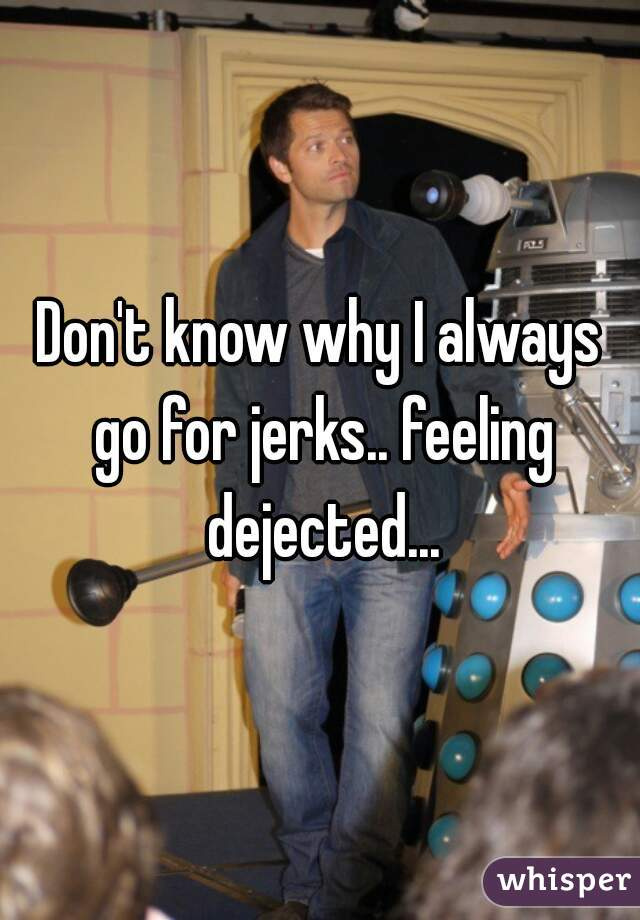 Don't know why I always go for jerks.. feeling dejected...