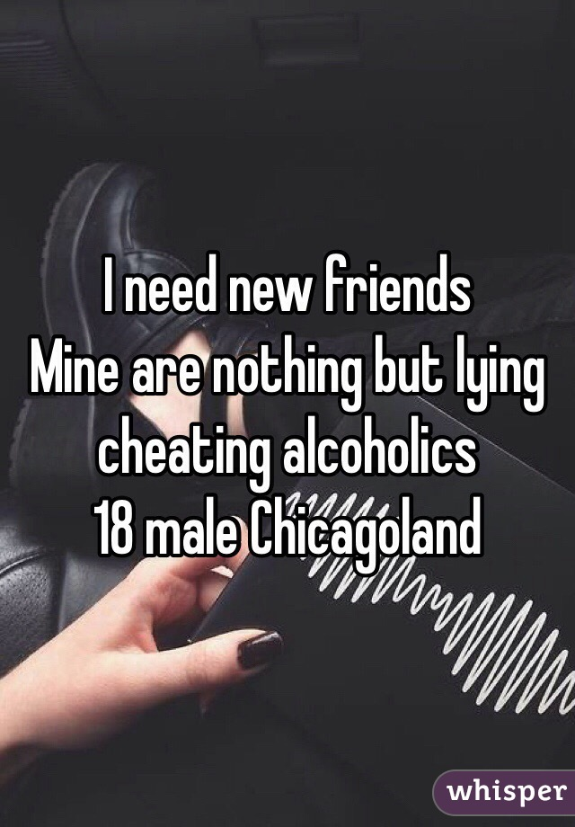 I need new friends Mine are nothing but lying cheating alcoholics 18 male Chicagoland