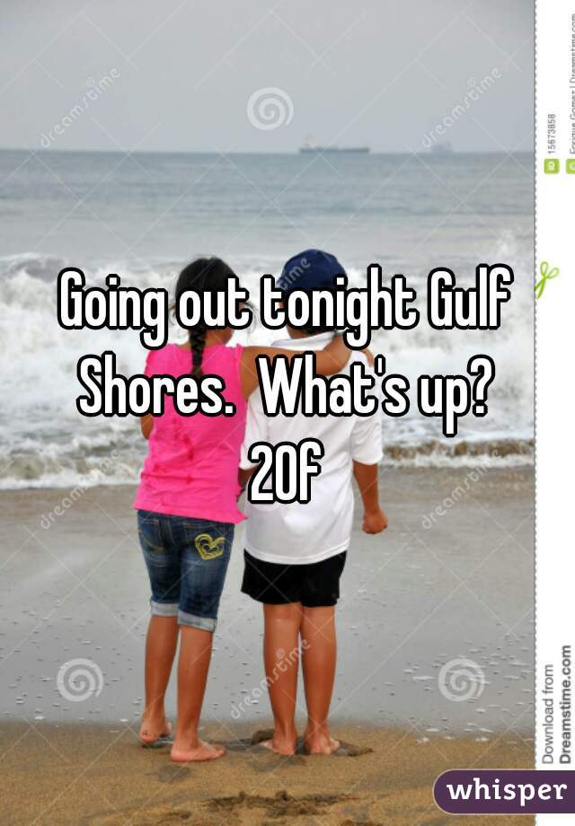 Going out tonight Gulf Shores.  What's up?  20f