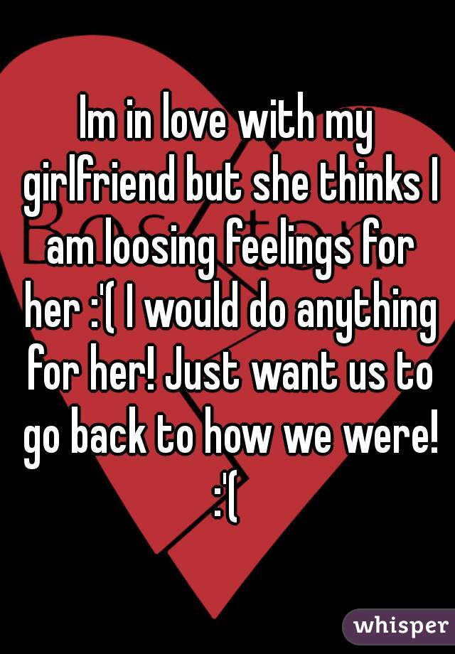 Im in love with my girlfriend but she thinks I am loosing feelings for her :'( I would do anything for her! Just want us to go back to how we were! :'(