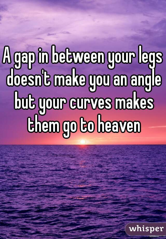 A gap in between your legs doesn't make you an angle but your curves makes them go to heaven