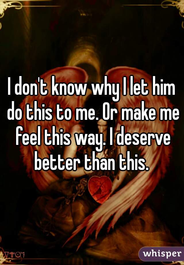 I don't know why I let him do this to me. Or make me feel this way. I deserve better than this.