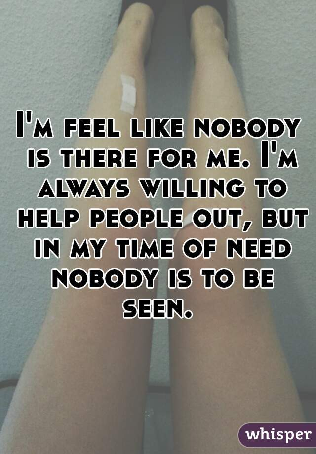 I'm feel like nobody is there for me. I'm always willing to help people out, but in my time of need nobody is to be seen.