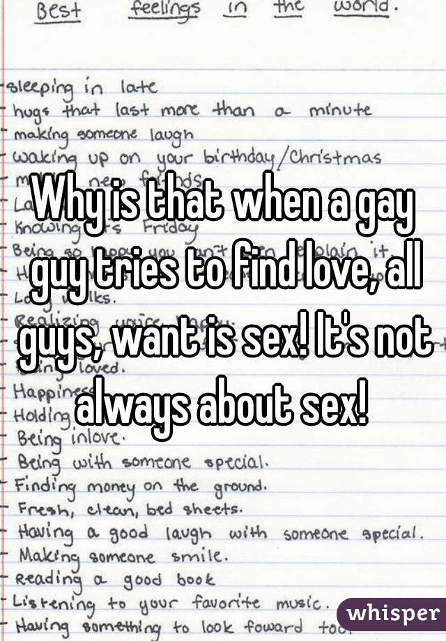 Why is that when a gay guy tries to find love, all guys, want is sex! It's not always about sex!