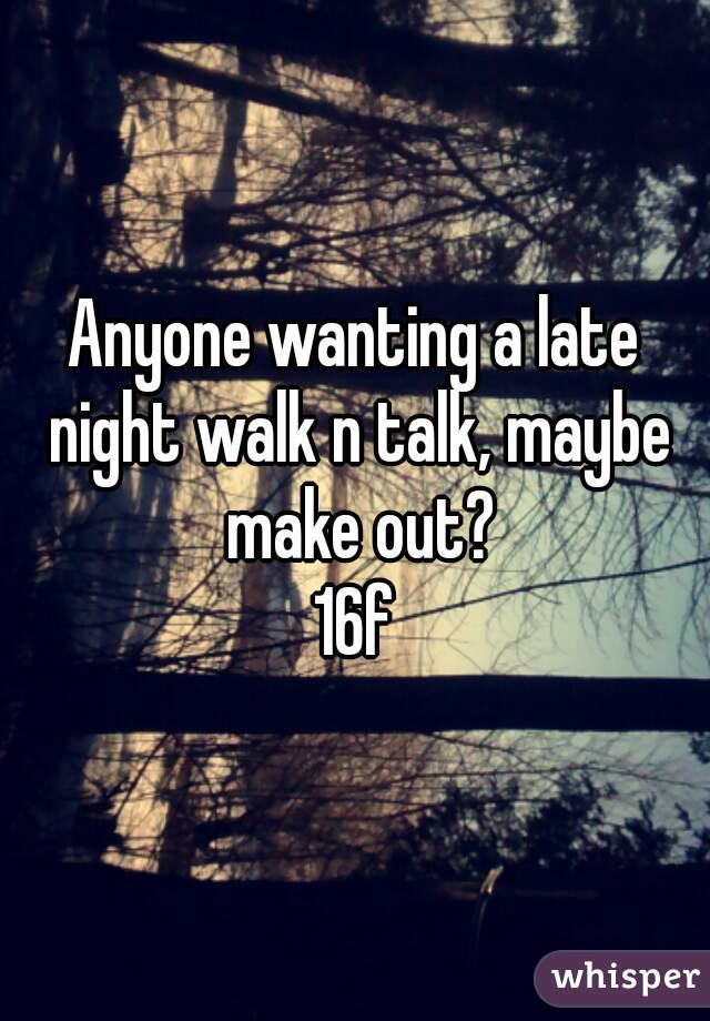 Anyone wanting a late night walk n talk, maybe make out? 16f