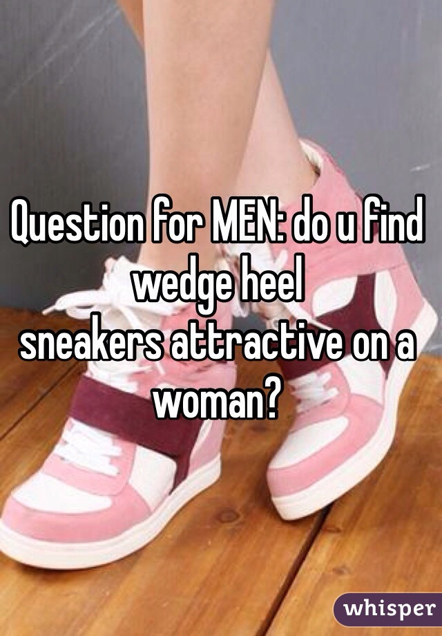 Question for MEN: do u find wedge heel  sneakers attractive on a woman?