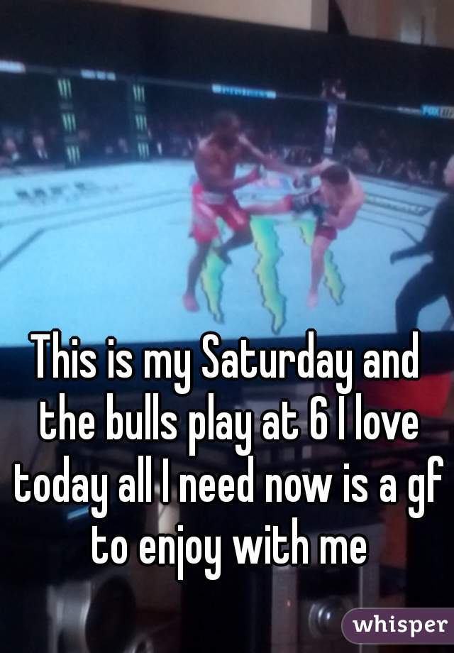 This is my Saturday and the bulls play at 6 I love today all I need now is a gf to enjoy with me