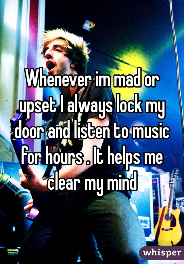 Whenever im mad or upset I always lock my door and listen to music for hours . It helps me clear my mind