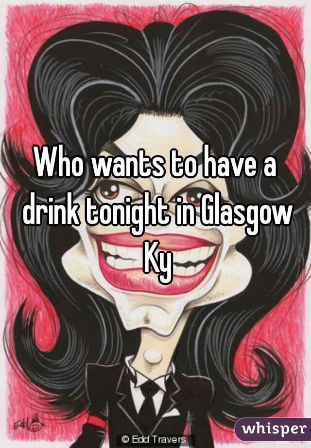 Who wants to have a drink tonight in Glasgow Ky