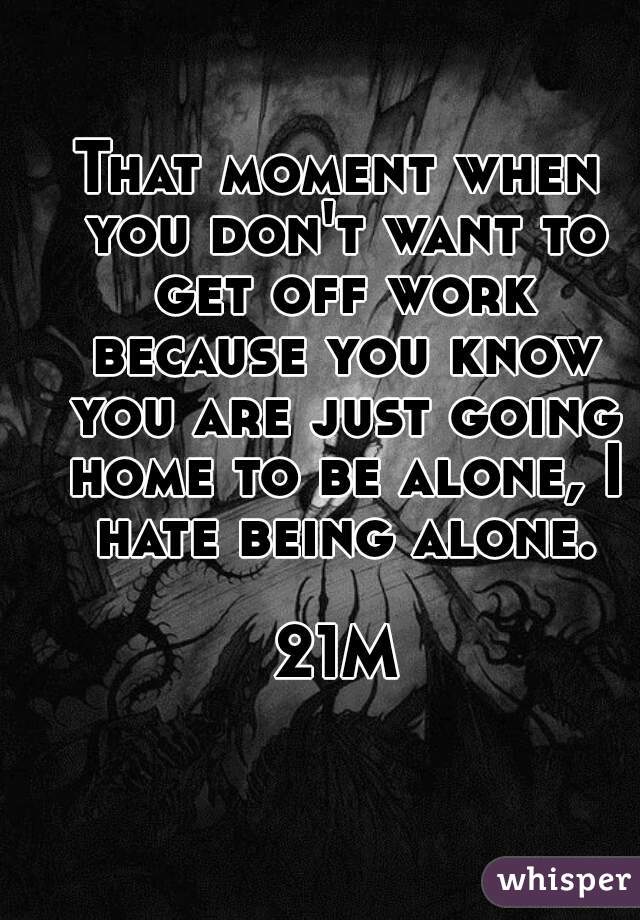 That moment when you don't want to get off work because you know you are just going home to be alone, I hate being alone.  21M
