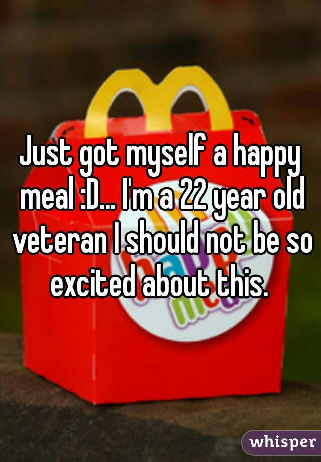 Just got myself a happy meal :D... I'm a 22 year old veteran I should not be so excited about this.