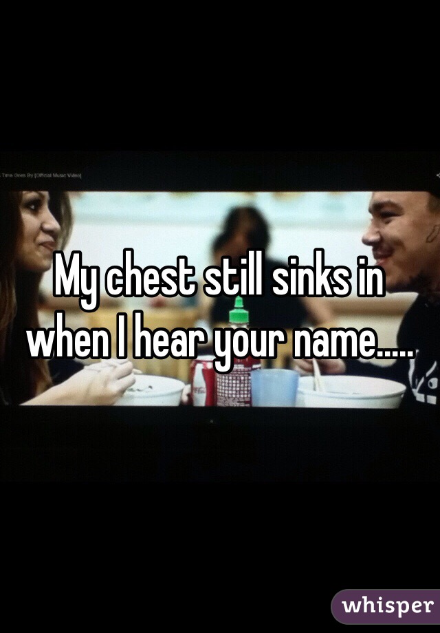 My chest still sinks in when I hear your name.....