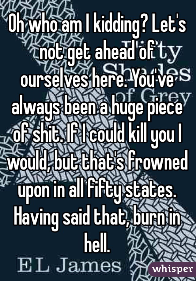Oh who am I kidding? Let's not get ahead of ourselves here. You've always been a huge piece of shit. If I could kill you I would, but that's frowned upon in all fifty states. Having said that, burn in hell.