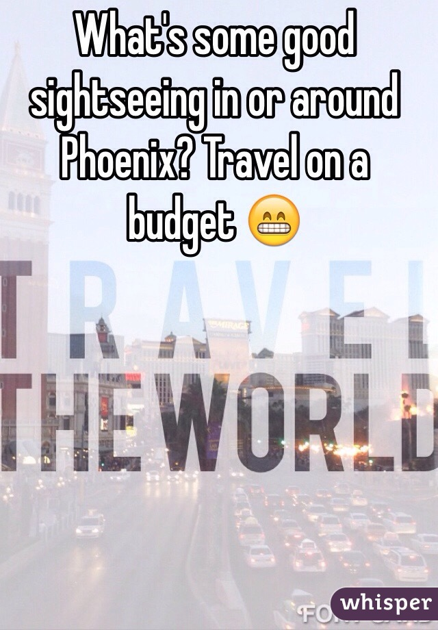 What's some good sightseeing in or around Phoenix? Travel on a budget 😁