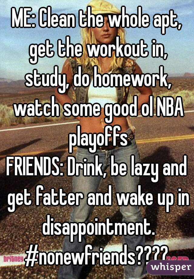 ME: Clean the whole apt, get the workout in, study, do homework, watch some good ol NBA playoffs FRIENDS: Drink, be lazy and get fatter and wake up in disappointment. #nonewfriends????