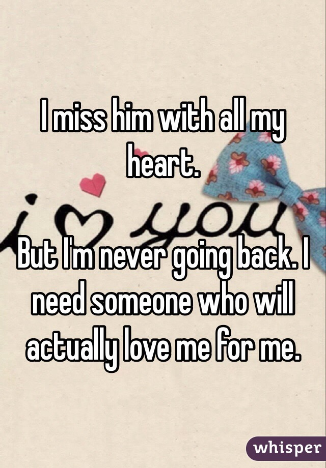 I miss him with all my heart.  But I'm never going back. I need someone who will actually love me for me.