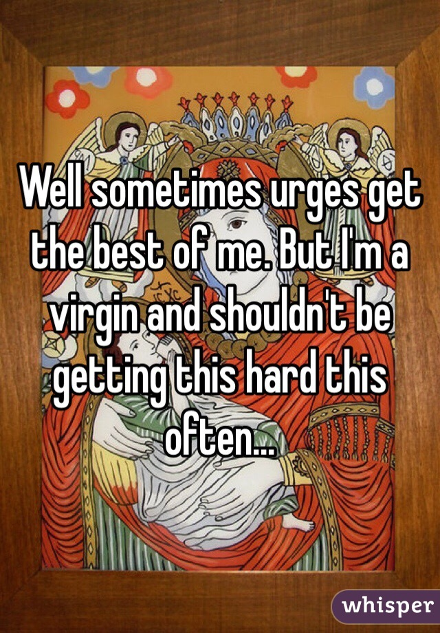 Well sometimes urges get the best of me. But I'm a virgin and shouldn't be getting this hard this often...
