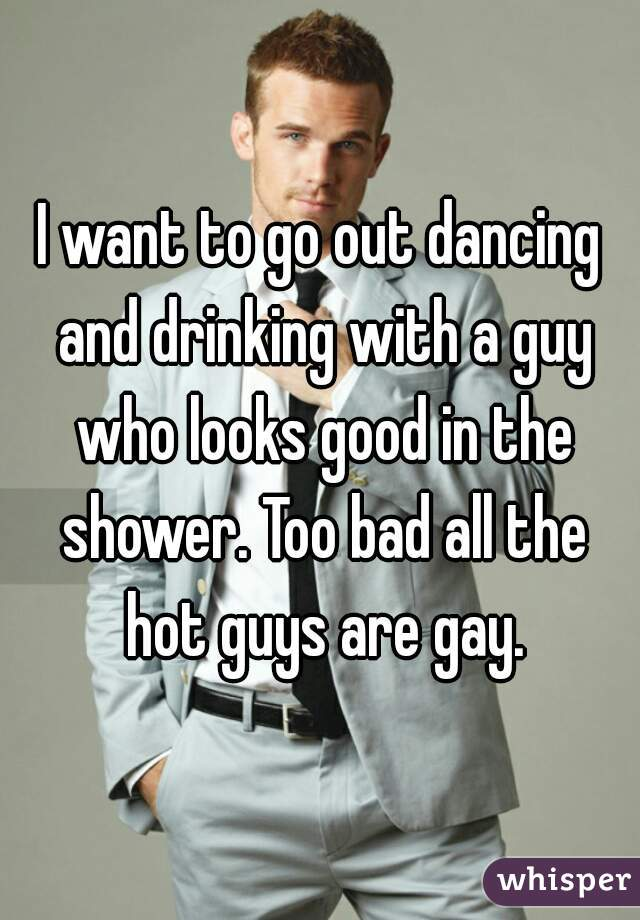 I want to go out dancing and drinking with a guy who looks good in the shower. Too bad all the hot guys are gay.