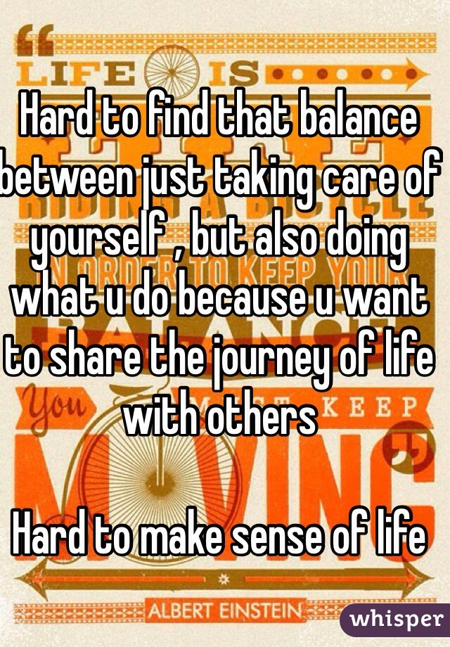 Hard to find that balance between just taking care of yourself , but also doing what u do because u want to share the journey of life with others   Hard to make sense of life