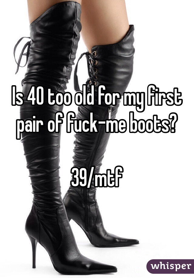 Is 40 too old for my first pair of fuck-me boots?  39/mtf