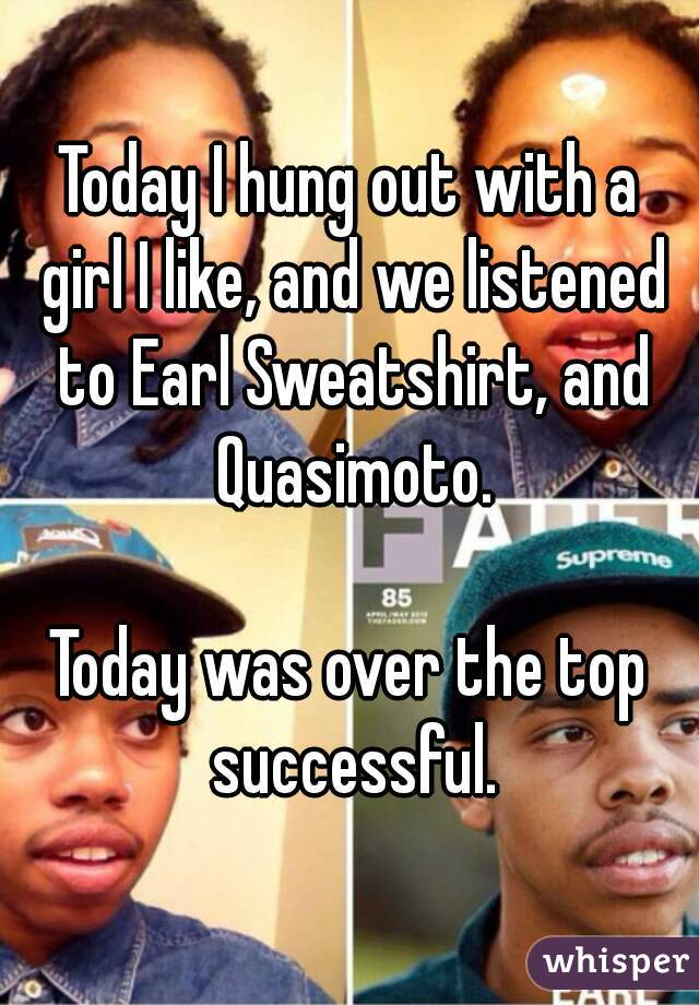 Today I hung out with a girl I like, and we listened to Earl Sweatshirt, and Quasimoto.  Today was over the top successful.