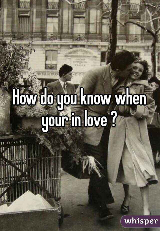 How do you know when your in love ?