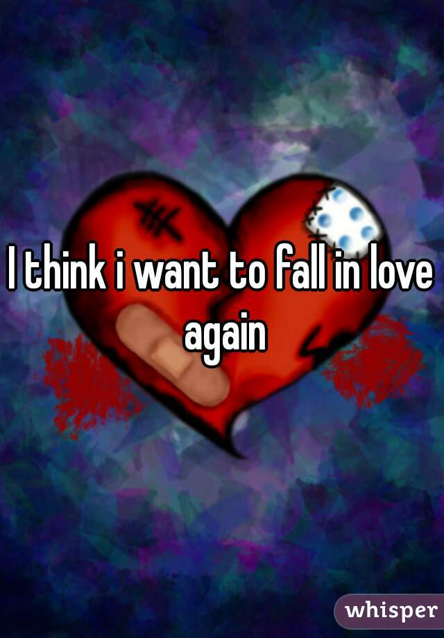 I think i want to fall in love again