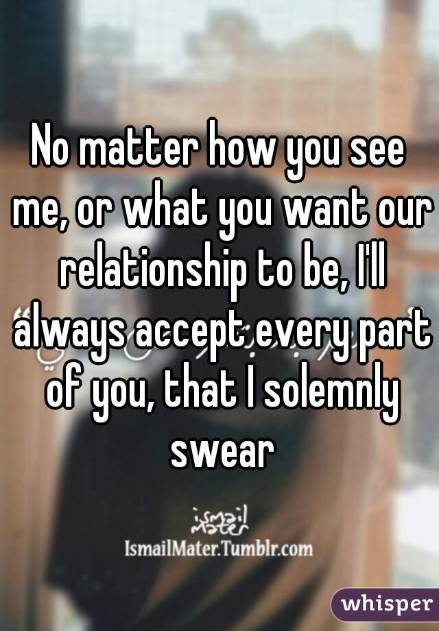 No matter how you see me, or what you want our relationship to be, I'll always accept every part of you, that I solemnly swear