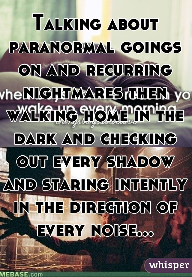 Talking about paranormal goings on and recurring nightmares then walking home in the dark and checking out every shadow and staring intently in the direction of every noise...