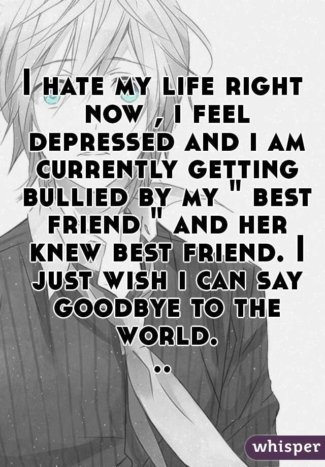 """I hate my life right now , i feel depressed and i am currently getting bullied by my """" best friend """" and her knew best friend. I just wish i can say goodbye to the world..."""