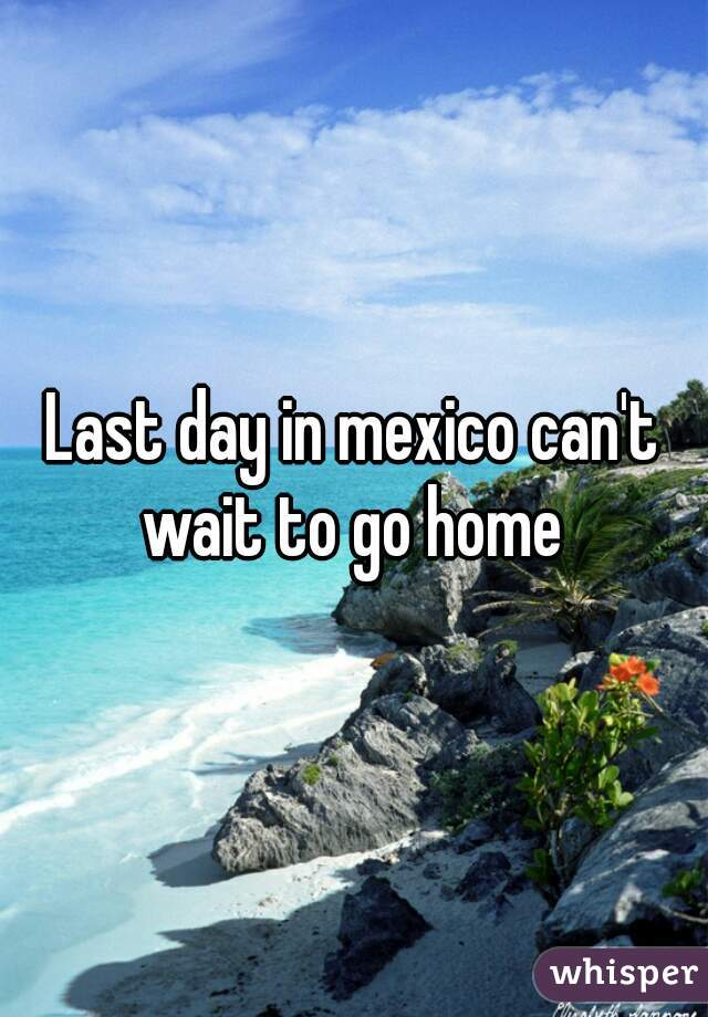 Last day in mexico can't wait to go home