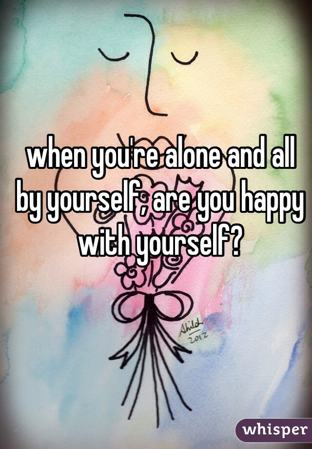 when you're alone and all by yourself, are you happy with yourself?