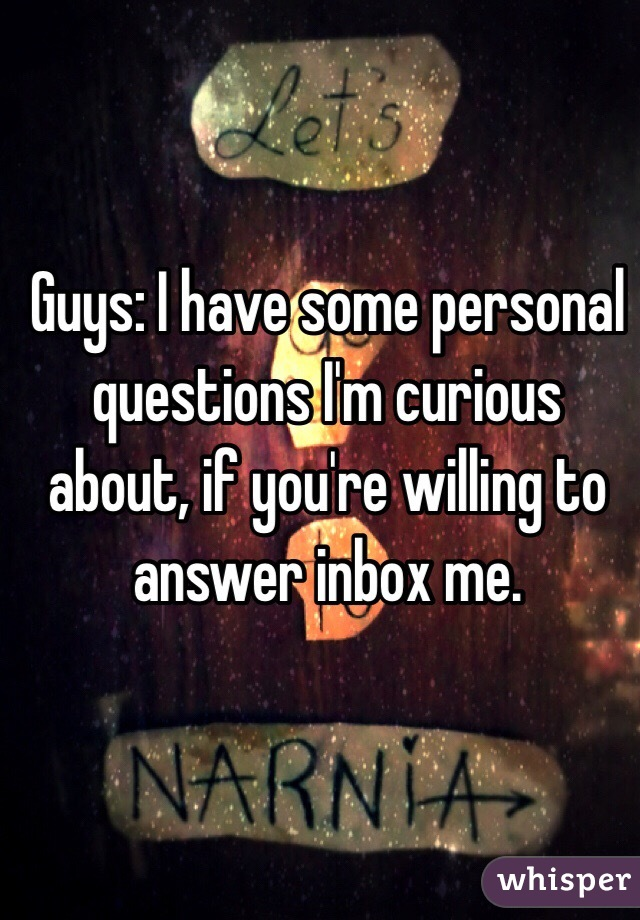Guys: I have some personal questions I'm curious about, if you're willing to answer inbox me.